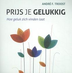 Prijs je gelukkig -Hoe geluk zich vinden laat Troost, Andre F.
