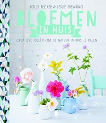 Bloemen in huis -creatieve ideeen om de natuur in huis te halen Becker, Holly