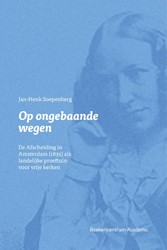 Op ongebaande wegen -De Afscheiding in Amsterdam (1 835) als landelijke proeftuin Soepenberg, J.H.