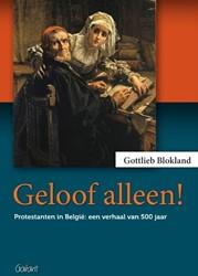 Geloof alleen! -protestanten in Belgie: een v erhaal van 500 jaar Blokland, Gottlieb