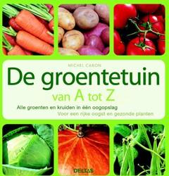 De groentetuin van A tot Z -ALLE GROENTEN EN KRUIDEN IN ?? N OOGOPSLAG VOOR EEN RIJKE OOG Caron, M.