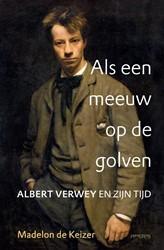 Als een meeuw op de golven: Albert Verwe -Albert Verwey en zijn tijd Keizer, Madelon de