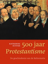500 jaar Protestantisme -De geschiedenis van de Reforma tie Kunter, Katharina