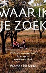 Waar ik je zoek -Verhalen over zwervers, koning en, moeder en kind Pieterse, Werner