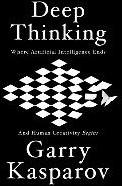 Deep Thinking -Where Machine Intelligence End s and Human Creativity Begins Kasparov, Garry