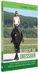 De kracht van dressuur -stel rijkunst in dienst van je paard voor het bereiken van o Thomas, Lisanne