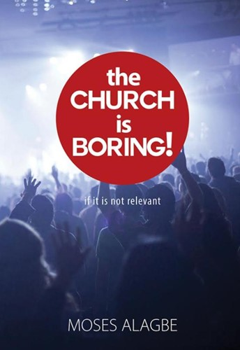 The Church is Boring! -if it is not relevant Alagbe, Moses