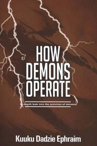 How Demons Operate -In-depth look into the activit ies of demons Ephraim, Kuuku Dadzie