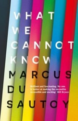 WHAT WE CANNOT KNOW: EXPLORATIONS AT THE -Explorations at the Edge of Kn owledge MARCUS SAUTOY