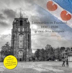 Leeuwarden en Friesland, 1850-1920, gezi -Gezien door reizigers Schalekamp, Ronald