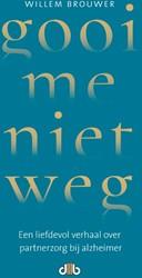 Gooi me niet weg -Een liefdevol verhaal over par tnerzorg bij alzheimer Brouwer, Willem
