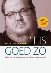 't Is goed zo -blogs 2013-2016 over psychisch lijden en euthanasie Gooijer, Eelco de