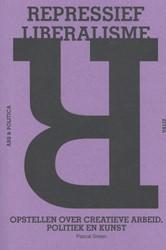 Repressief liberalisme -opstellen over creatieve arbei d, politiek en kunst Gielen, Pascal