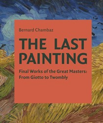 The Last Painting -Final Works of the Great Maste rs: from Giotto to Twombly Chambez, Bernard