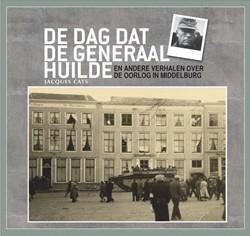 De dag dat de generaal huilde -en andere verhalen over de oor log in Middelburg Cats, Jacques