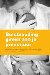 Borstvoeding geven aan je prematuur -Wanneer borstvoeding geven nie t vanzelf gaat, maar wel de be Wit, Hanneke de