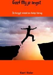 Geef Mij je angst -je krijgt moed en hoop terug Koster, Koert en Marleen