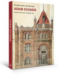 Adam Schadee -groote zoon van de stad - Stad sarchitect Den Haag 1891-1927 Havelaar, Koos