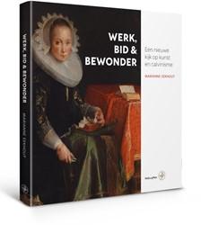 Werk, bid en bewonder -een nieuwe kijk op kunst en ca lvinisme Eekhout, Marianne