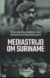 Mediastrijd om Suriname -van mythemakers tot nieuwsverd uisteraars Vries, Ellen de