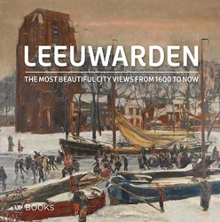 Leeuwarden. The most beautiful city view -The most beautiful city views from 1600 to now Gert, Elzenga