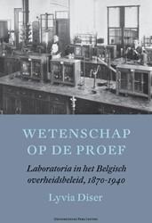 Wetenschap op de proef -Laboratoria in het Belgisch ov erheidsbeleid, 1870-1940 Diser, Lyvia