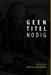 Geen titel nodig -Gedichten van Maarten van den Hoogen Hoogen, Maarten van den
