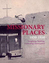 Missionary Places 1850-1950 -Imagining, Building, Contestin g Christianities