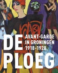 De Ploeg. Avant-garde in Groningen 1918- -Avant-garde in Groningen 1918- 1928