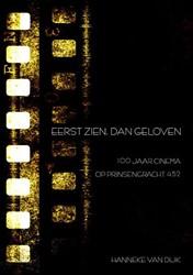 Eerst zien, dan geloven -100 jaar cinema op Prinsengrac ht 452 Dijk, Hanneke van