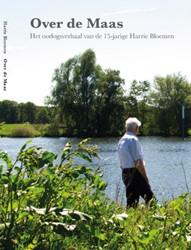 Over de Maas -Het oorlogsverhaal van de 15-j arige Harrie Bloemen Bloemen, Harrie