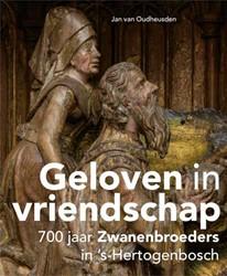 Geloven in vriendschap - 700 jaar Zwanen -700 jaar Zwanenbroeders in &ap s-Hertogenbosch Oudheusden, Jan van