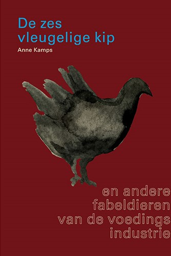 De Zesvleugelige Kip -en andere fabeldieren van de v oedingsindustrie Kamps, Anne