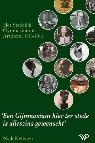 Een Gijmnasium hier ter stede is alleszi -Het Stedelijk Gymnasium te Arn hem, 1816-2016 Nelissen, Niek