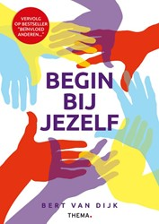 Begin bij jezelf -helder denken, aandachtig voel en en krachtig handelen Dijk, Bert van