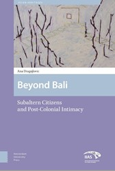 Asian Heritages Beyond Bali -subaltern citizens and post-co lonial intimacy Dragojlovic, Ana