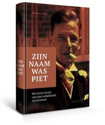 Zijn naam was Piet -Het korte leven van een onbeke nde verzetsman Feith, Rhijnvis