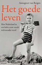 Het goede leven -hoe Nederland in een halve eeu w steeds welvarender werd Bergen, Annegreet van