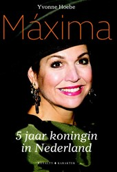 Maxima - 5 jaar koningin van Nederland -5 jaar koningin van Nederland Hoebe, Yvonne