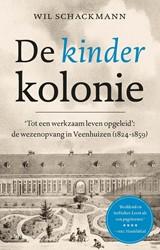 De kinderkolonie -Tot een werkzaam leven opgelei d: de wezen van Veenhuizen (18 Schackmann, Wil