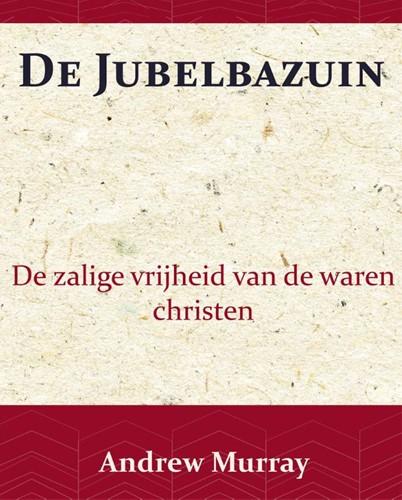 De Jubelbazuin -De zalige vrijheid van de ware n christen Murray, Andrew