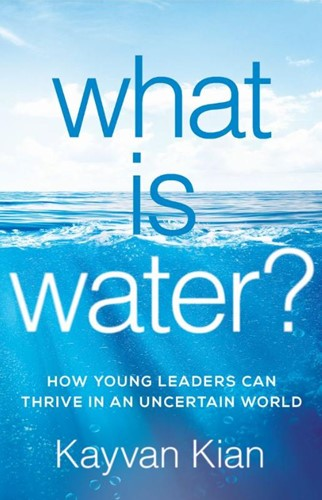 What Is Water? -How Young Leaders Can Thrive in an Uncertain World Kian, Kayvan
