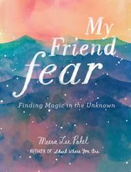 My friend fear -Wat er gebeurt als je besluit om nooit meer bang te zijn Patel, Meera Lee