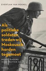 Als politieke soldaten treden wij Moskou -Nederlanders in de Waffen-SS Roekel, Evertjan van