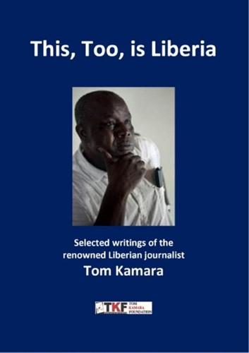 This, Too, is Liberia -Selected writings of the renow ned Liberian journalist Tom Ka Kamara, Tom