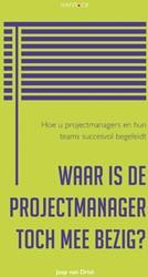 Waar is de projectmanager toch mee bezig -Hoe u projectmanagers en hun t eams succesvol begeleidt Driel, Jaap van