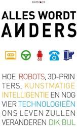Alles wordt anders -hoe robots, 3D-printers, kunst matige intelligentie en nog vi Bijl, Dik