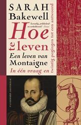 BAKEWELL*HOE TE LEVEN -of: een leven van Montaigne in een vraag en twintig poging Bakewell, Sarah