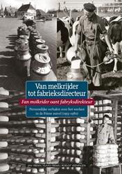 Van melkrijder tot fabrieksdirecteur -Persoonlijke verhalen over wer ken in de Friese zuivel tussen Ybema, Jan