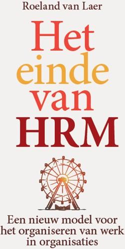 Het einde van HRM -Een nieuw model voor het organ iseren van werk in organisatie Laer, Roeland van